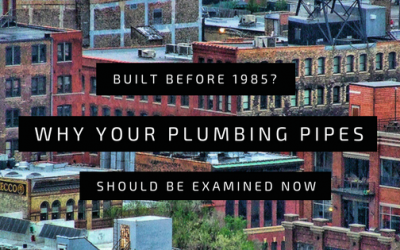 Built Before 1985? Why Now is the Time for a Pipe Assessment!